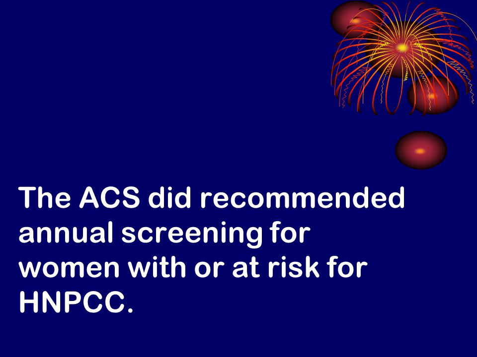 The ACS did recommended annual screening for women with or at risk for HNPCC.