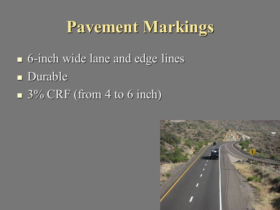 Pavement Markings 6-inch wide lane and edge lines 6-inch wide lane and edge lines Durable Durable 3% CRF (from 4 to 6 inch) 3% CRF (from 4 to 6 inch)