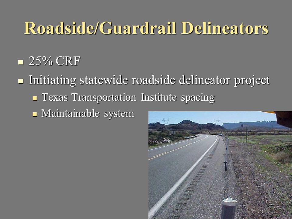 Roadside/Guardrail Delineators 25% CRF 25% CRF Initiating statewide roadside delineator project Initiating statewide roadside delineator project Texas Transportation Institute spacing Texas Transportation Institute spacing Maintainable system Maintainable system