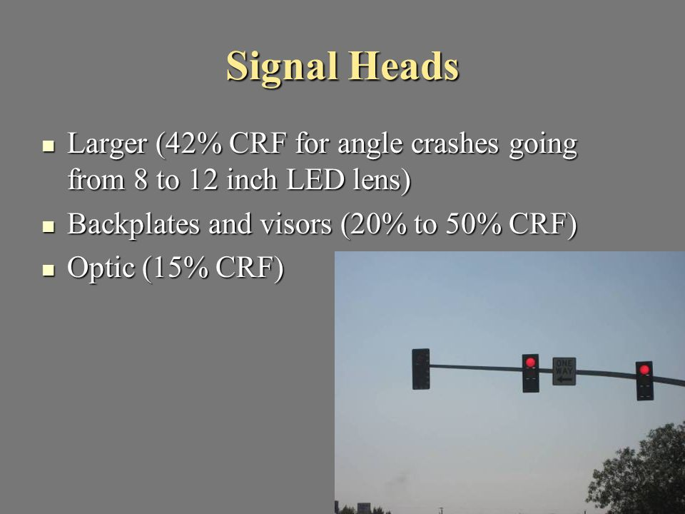 Signal Heads Larger (42% CRF for angle crashes going from 8 to 12 inch LED lens) Larger (42% CRF for angle crashes going from 8 to 12 inch LED lens) B