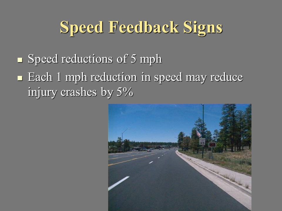 Speed Feedback Signs Speed reductions of 5 mph Speed reductions of 5 mph Each 1 mph reduction in speed may reduce injury crashes by 5% Each 1 mph redu