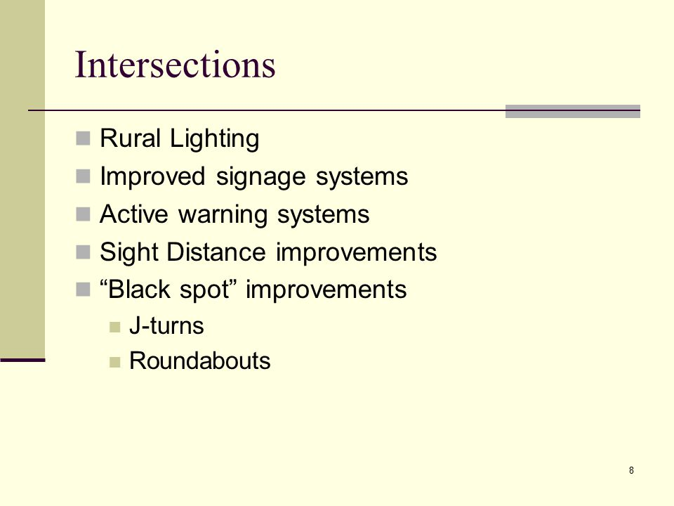 "8 Intersections Rural Lighting Improved signage systems Active warning systems Sight Distance improvements ""Black spot"" improvements J-turns Roundabou"