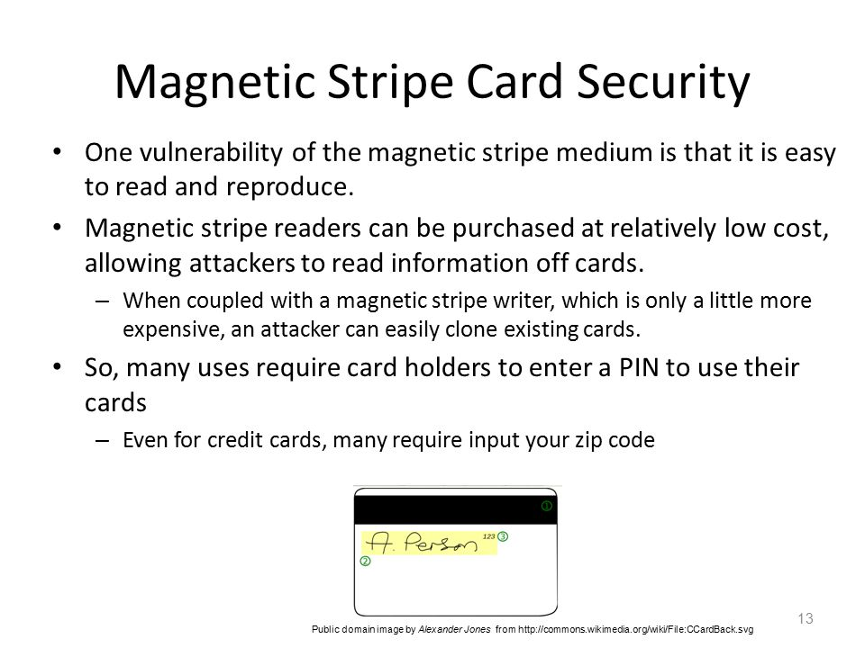 Magnetic Stripe Card Security One vulnerability of the magnetic stripe medium is that it is easy to read and reproduce.