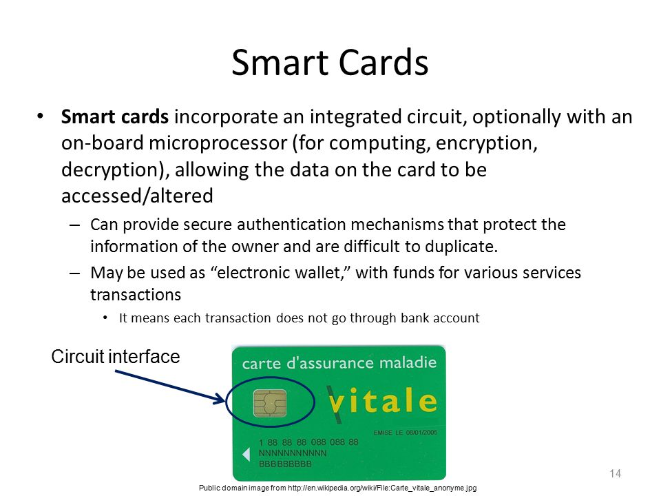 Smart Cards Smart cards incorporate an integrated circuit, optionally with an on-board microprocessor (for computing, encryption, decryption), allowing the data on the card to be accessed/altered – Can provide secure authentication mechanisms that protect the information of the owner and are difficult to duplicate.