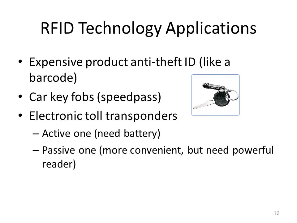 RFID Technology Applications Expensive product anti-theft ID (like a barcode) Car key fobs (speedpass) Electronic toll transponders – Active one (need