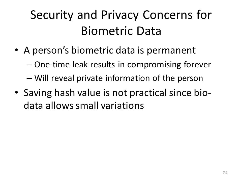 Security and Privacy Concerns for Biometric Data A person's biometric data is permanent – One-time leak results in compromising forever – Will reveal private information of the person Saving hash value is not practical since bio- data allows small variations 24