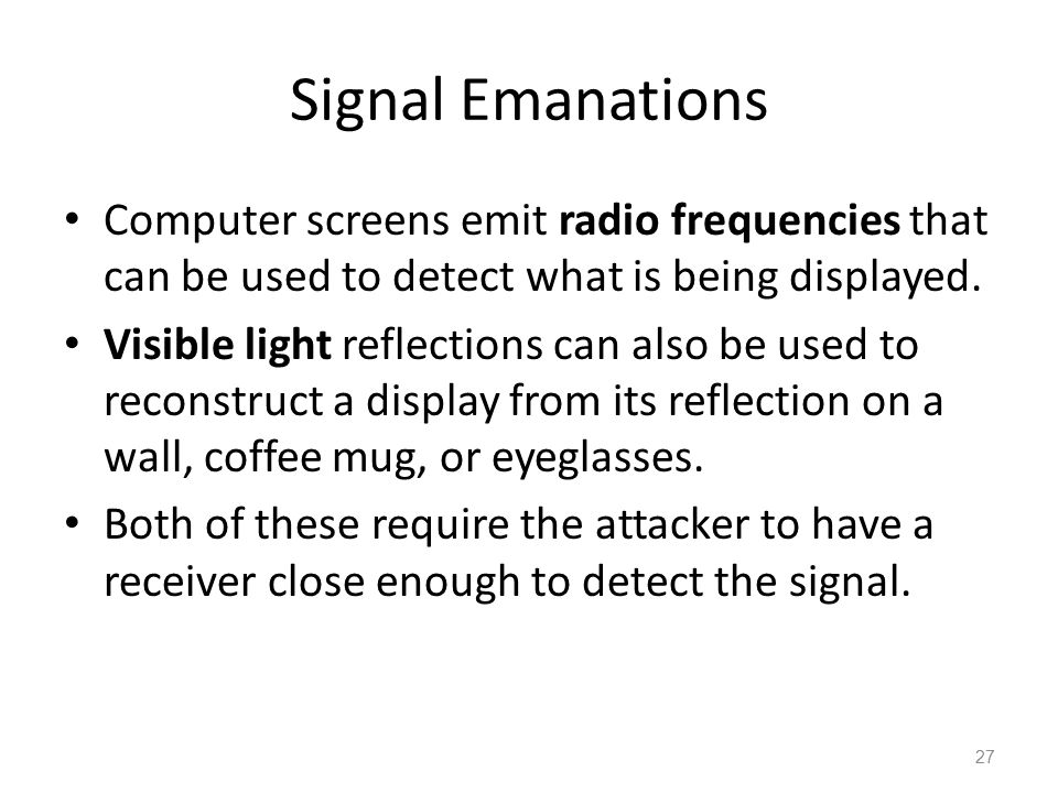 Signal Emanations Computer screens emit radio frequencies that can be used to detect what is being displayed. Visible light reflections can also be us
