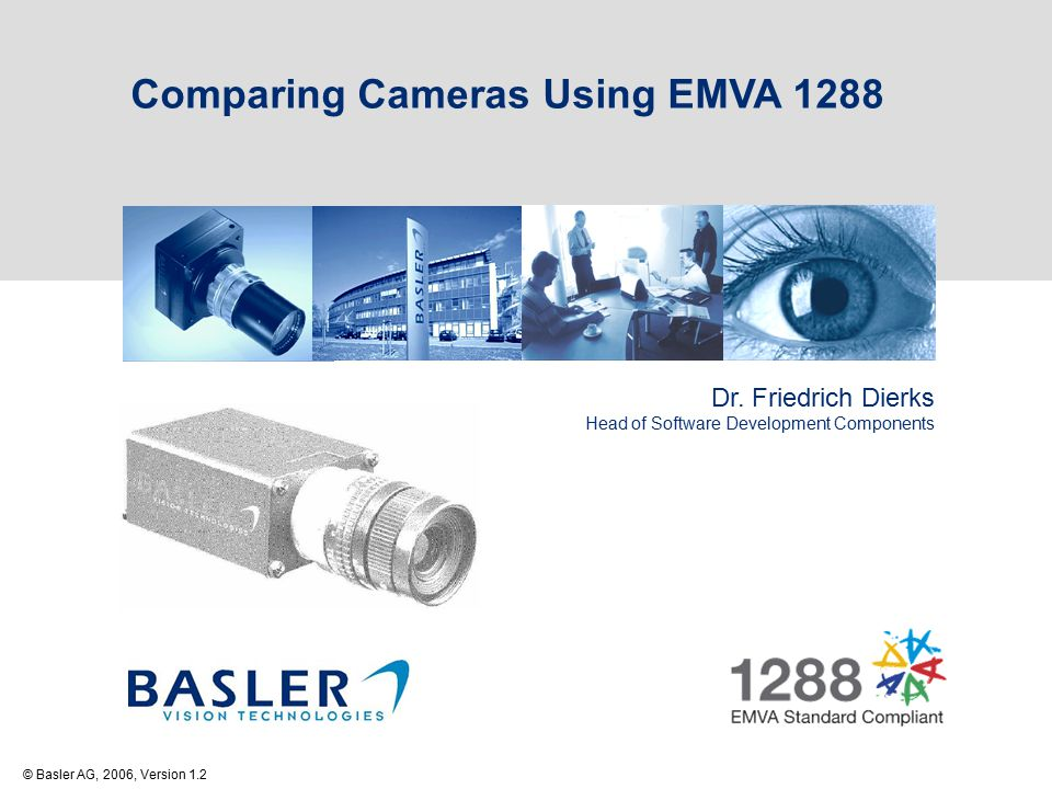 Comparing Cameras Using EMVA 1288 Dr. Friedrich Dierks Head of Software Development Components © Basler AG, 2006, Version 1.2