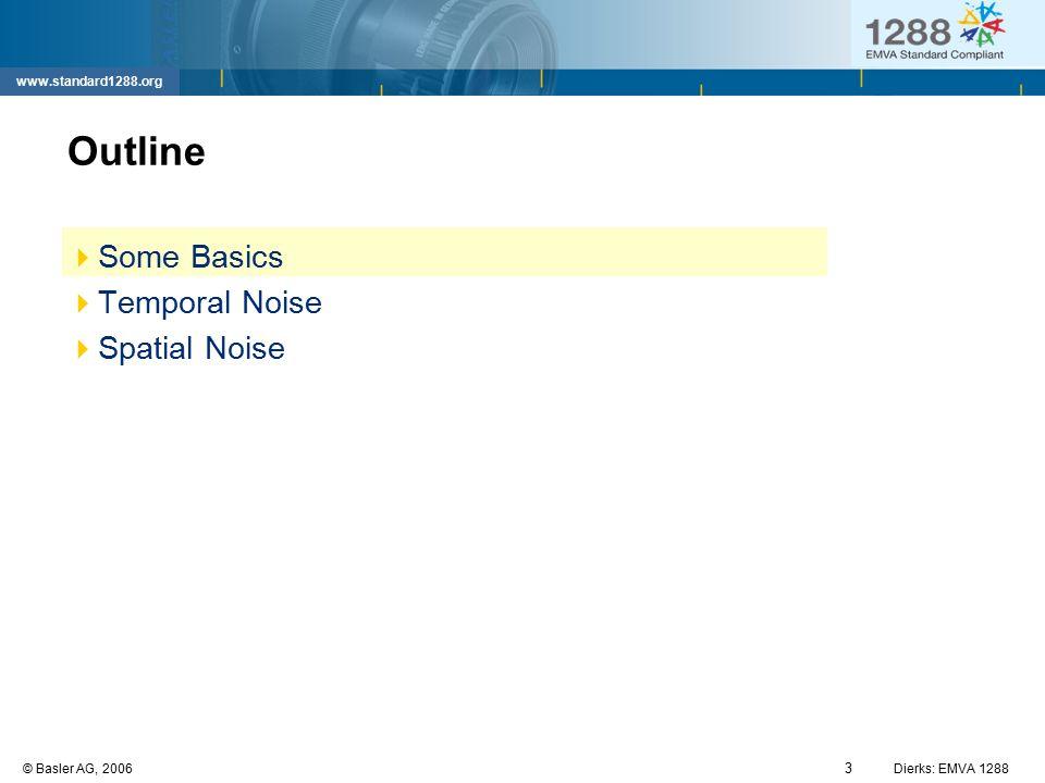3 © Basler AG, 2006Dierks: EMVA 1288 www.standard1288.org Outline  Some Basics  Temporal Noise  Spatial Noise