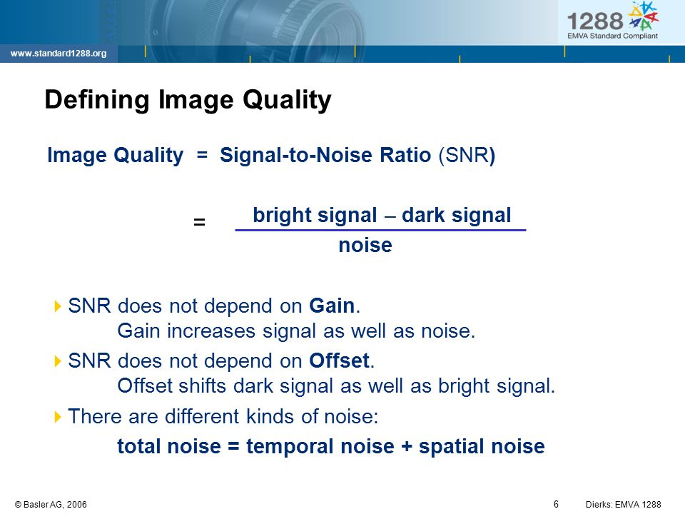 6 © Basler AG, 2006Dierks: EMVA 1288 www.standard1288.org Defining Image Quality Image Quality = Signal-to-Noise Ratio (SNR) bright signal – dark sign