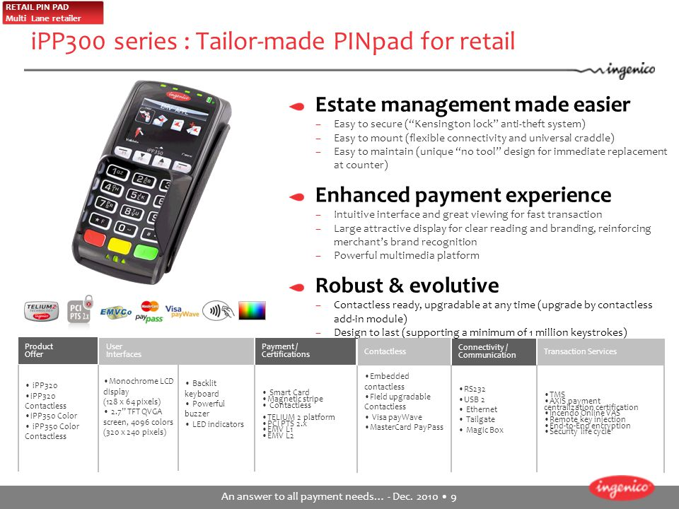 "An answer to all payment needs… - Dec. 2010 9 iPP300 series : Tailor-made PINpad for retail Estate management made easier –Easy to secure (""Kensington"