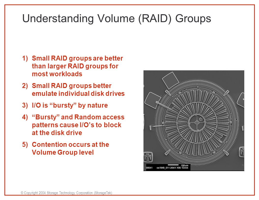 © Copyright 2004 Storage Technology Corporation (StorageTek) Understanding Volume (RAID) Groups 1)Small RAID groups are better than larger RAID groups for most workloads 2)Small RAID groups better emulate individual disk drives 3)I/O is bursty by nature 4) Bursty and Random access patterns cause I/O's to block at the disk drive 5)Contention occurs at the Volume Group level