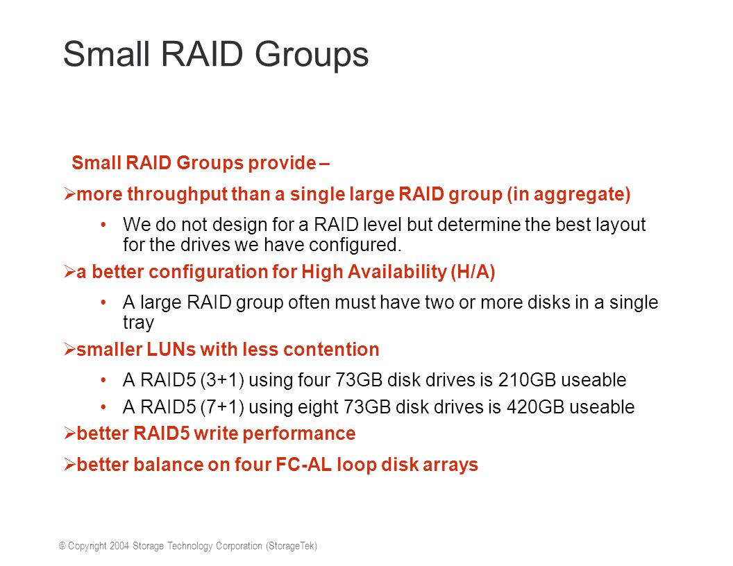 © Copyright 2004 Storage Technology Corporation (StorageTek) Small RAID Groups Small RAID Groups provide –  more throughput than a single large RAID group (in aggregate) We do not design for a RAID level but determine the best layout for the drives we have configured.