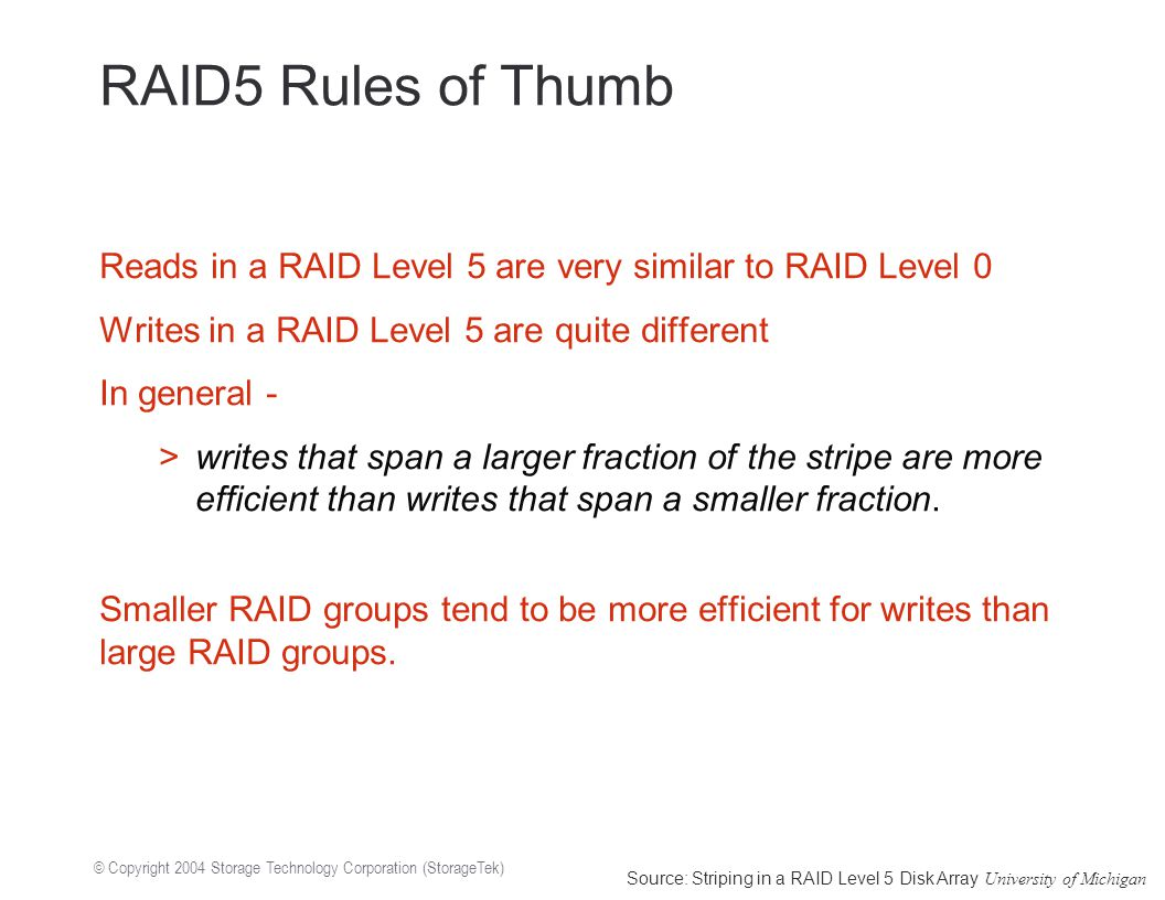 © Copyright 2004 Storage Technology Corporation (StorageTek) RAID5 Rules of Thumb Reads in a RAID Level 5 are very similar to RAID Level 0 Writes in a RAID Level 5 are quite different In general - >writes that span a larger fraction of the stripe are more efficient than writes that span a smaller fraction.