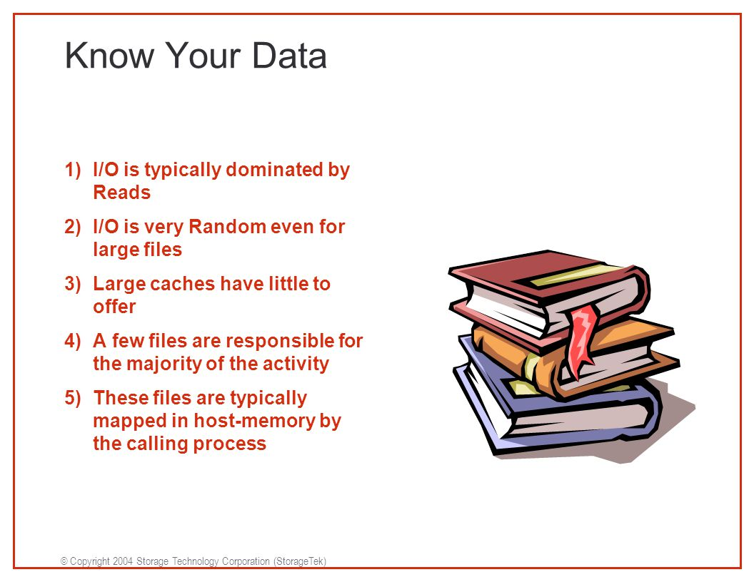 © Copyright 2004 Storage Technology Corporation (StorageTek) Know Your Data 1)I/O is typically dominated by Reads 2)I/O is very Random even for large files 3)Large caches have little to offer 4)A few files are responsible for the majority of the activity 5)These files are typically mapped in host-memory by the calling process