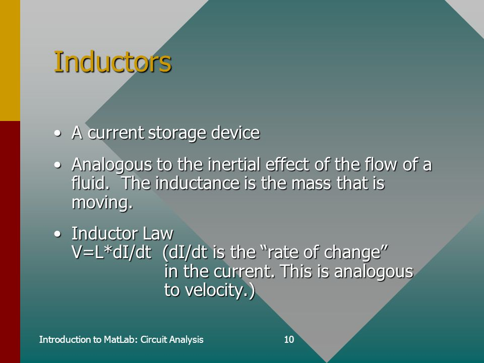 Introduction to MatLab: Circuit Analysis10 Inductors A current storage deviceA current storage device Analogous to the inertial effect of the flow of a fluid.