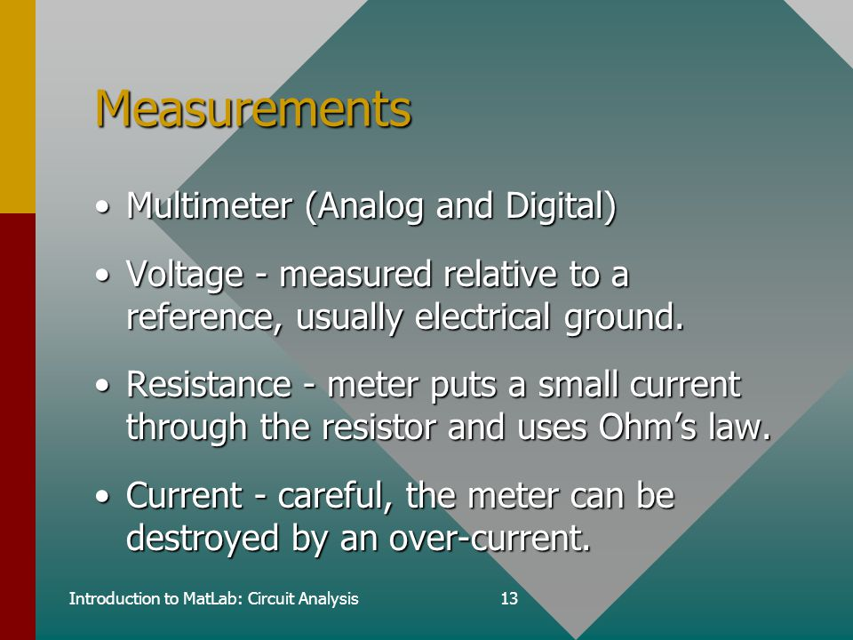 Introduction to MatLab: Circuit Analysis13 Measurements Multimeter (Analog and Digital)Multimeter (Analog and Digital) Voltage - measured relative to a reference, usually electrical ground.Voltage - measured relative to a reference, usually electrical ground.