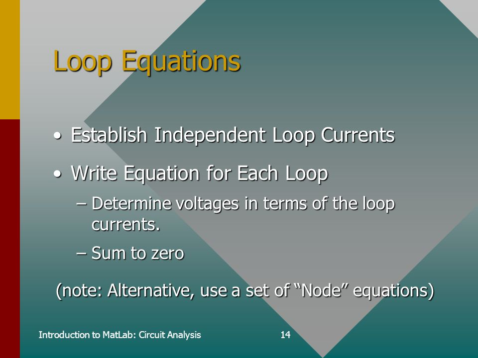 Introduction to MatLab: Circuit Analysis14 Loop Equations Establish Independent Loop CurrentsEstablish Independent Loop Currents Write Equation for Each LoopWrite Equation for Each Loop –Determine voltages in terms of the loop currents.