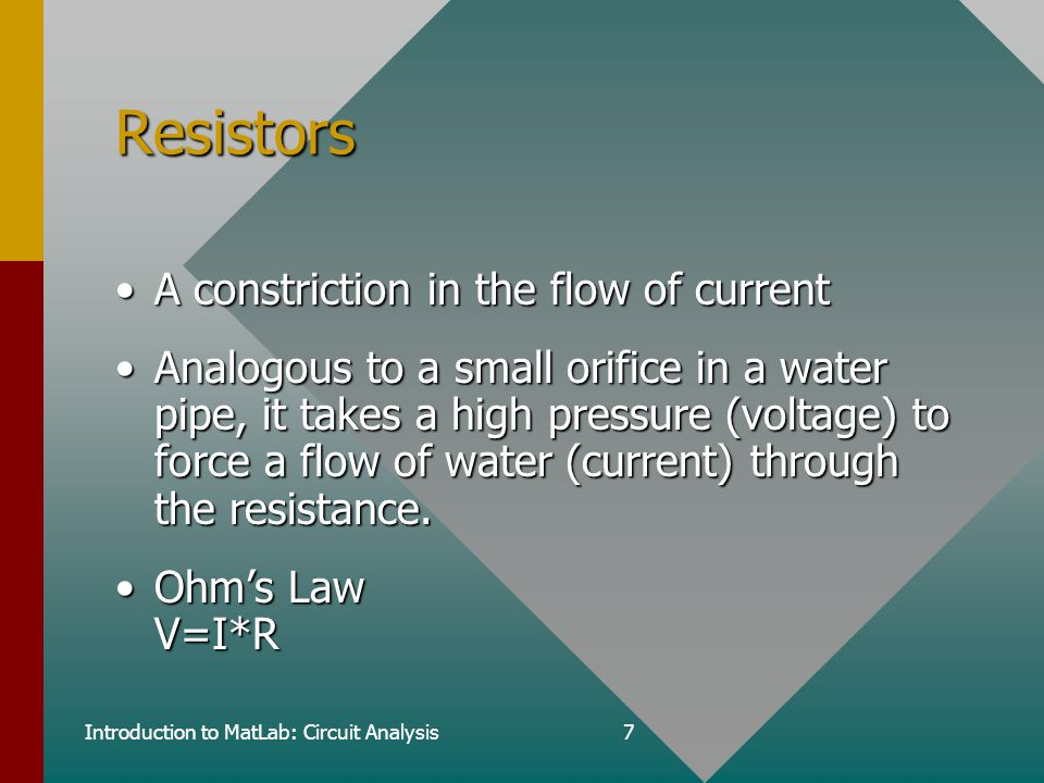 Introduction to MatLab: Circuit Analysis7 Resistors A constriction in the flow of currentA constriction in the flow of current Analogous to a small orifice in a water pipe, it takes a high pressure (voltage) to force a flow of water (current) through the resistance.Analogous to a small orifice in a water pipe, it takes a high pressure (voltage) to force a flow of water (current) through the resistance.