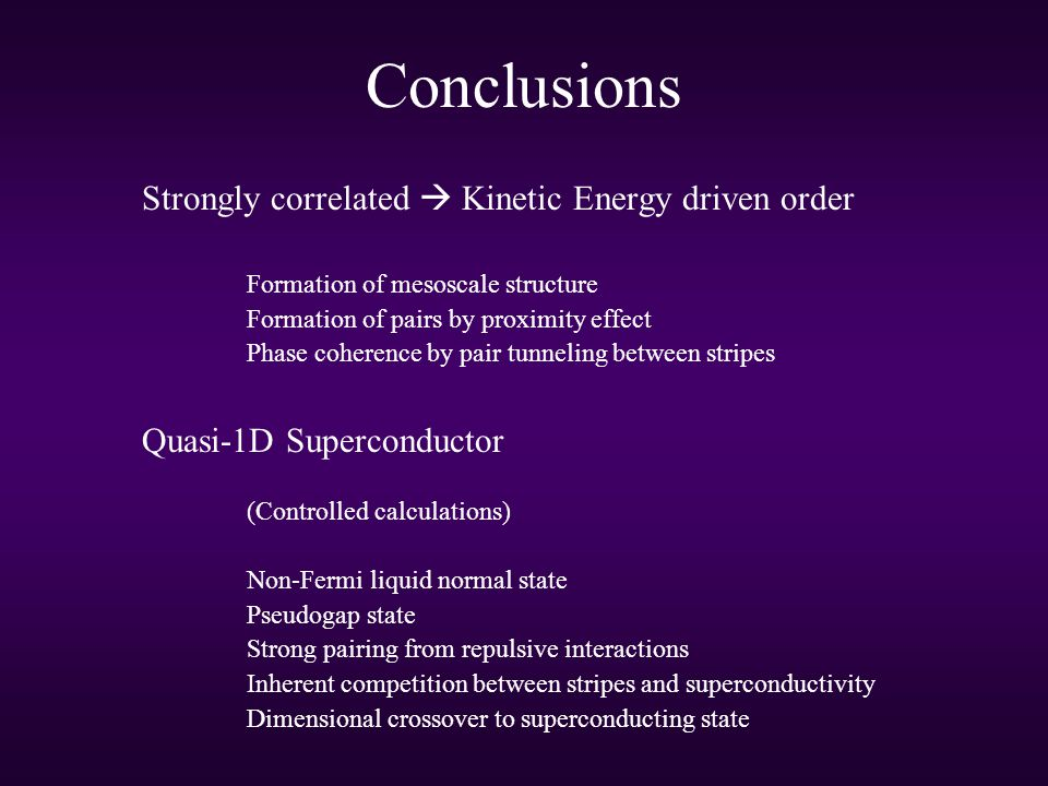 Conclusions Strongly correlated  Kinetic Energy driven order Formation of mesoscale structure Formation of pairs by proximity effect Phase coherence by pair tunneling between stripes Quasi-1D Superconductor (Controlled calculations) Non-Fermi liquid normal state Pseudogap state Strong pairing from repulsive interactions Inherent competition between stripes and superconductivity Dimensional crossover to superconducting state Strong correlation leads to all sorts of new physics.