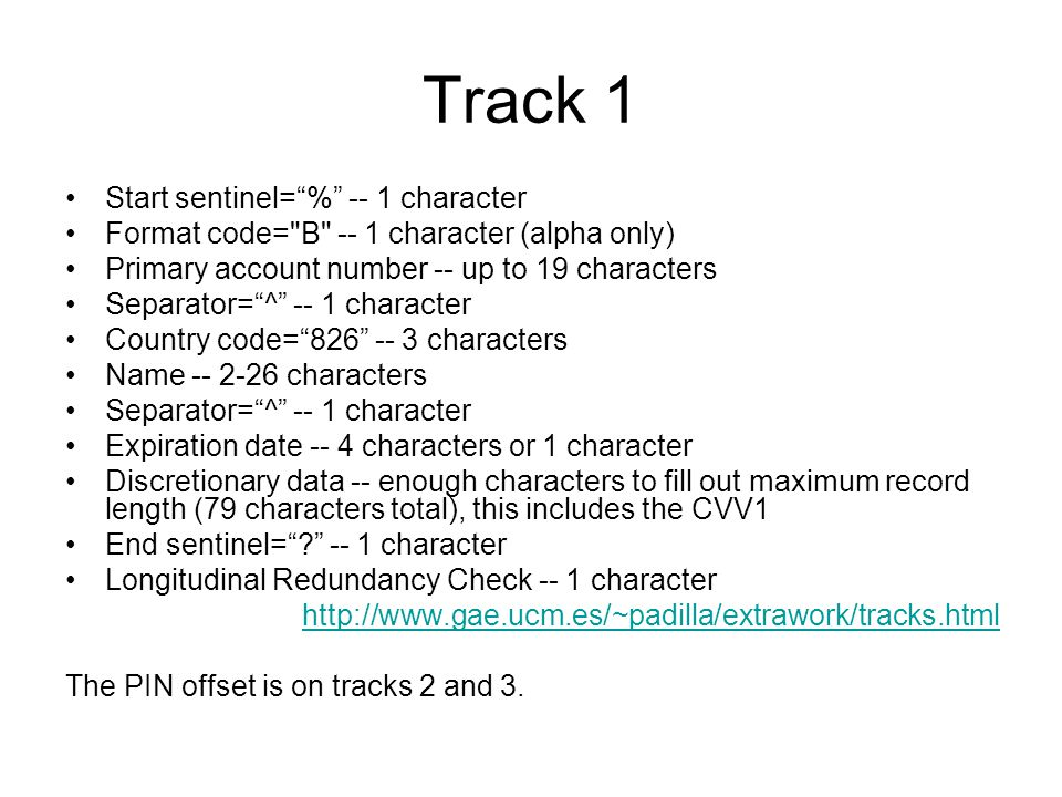 Track 1 Start sentinel= % -- 1 character Format code= B -- 1 character (alpha only) Primary account number -- up to 19 characters Separator= ^ -- 1 character Country code= 826 -- 3 characters Name -- 2-26 characters Separator= ^ -- 1 character Expiration date -- 4 characters or 1 character Discretionary data -- enough characters to fill out maximum record length (79 characters total), this includes the CVV1 End sentinel= ? -- 1 character Longitudinal Redundancy Check -- 1 character http://www.gae.ucm.es/~padilla/extrawork/tracks.html The PIN offset is on tracks 2 and 3.