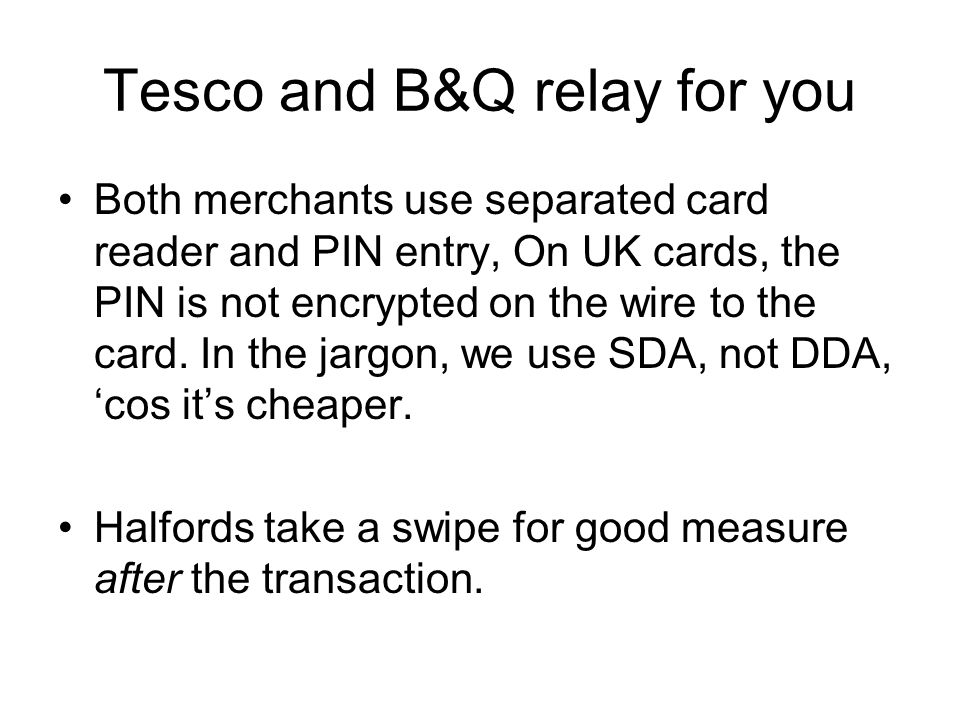 Tesco and B&Q relay for you Both merchants use separated card reader and PIN entry, On UK cards, the PIN is not encrypted on the wire to the card.