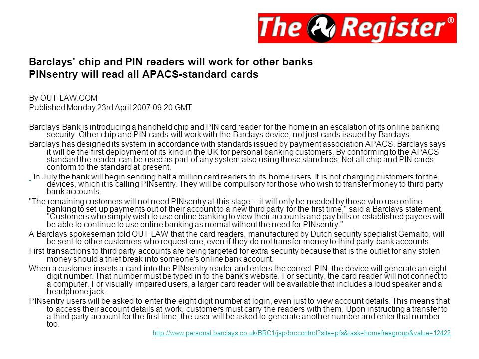 Barclays chip and PIN readers will work for other banks PINsentry will read all APACS-standard cards By OUT-LAW.COM Published Monday 23rd April 2007 09:20 GMT Barclays Bank is introducing a handheld chip and PIN card reader for the home in an escalation of its online banking security.