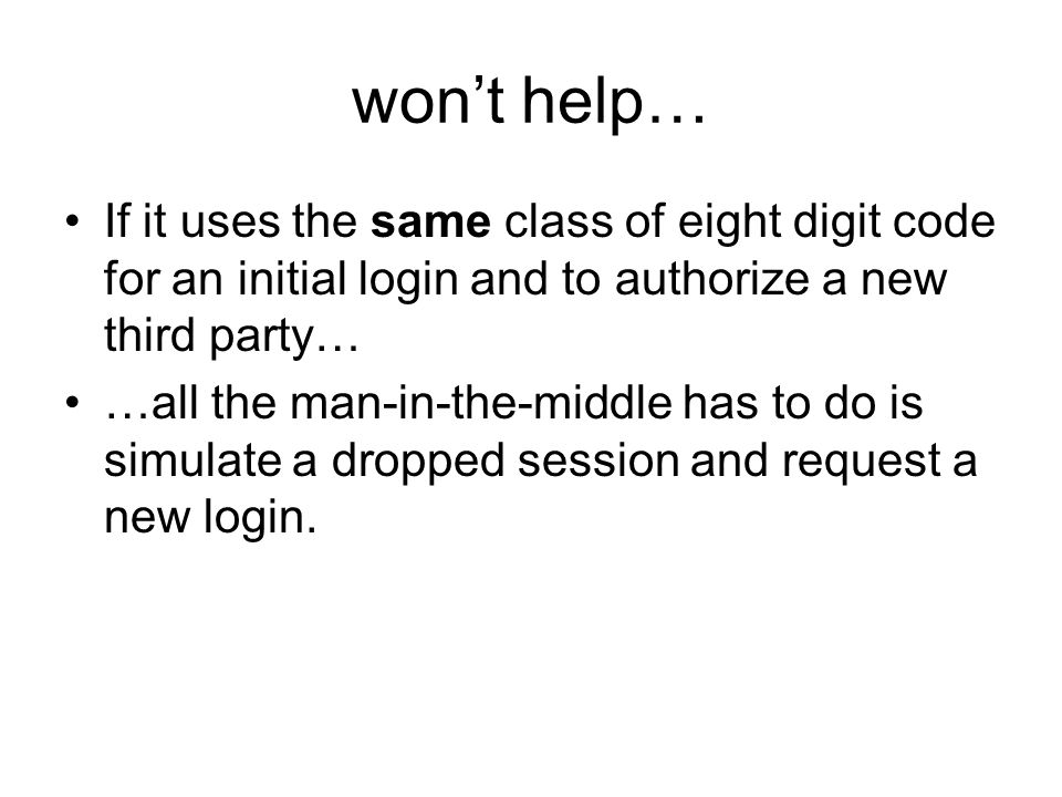 won't help… If it uses the same class of eight digit code for an initial login and to authorize a new third party… …all the man-in-the-middle has to do is simulate a dropped session and request a new login.