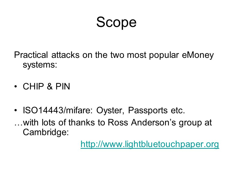 Scope Practical attacks on the two most popular eMoney systems: CHIP & PIN ISO14443/mifare: Oyster, Passports etc. …with lots of thanks to Ross Anders