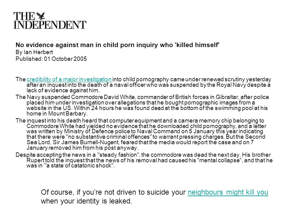 No evidence against man in child porn inquiry who killed himself By Ian Herbert Published: 01 October 2005 The credibility of a major investigation into child pornography came under renewed scrutiny yesterday after an inquest into the death of a naval officer who was suspended by the Royal Navy despite a lack of evidence against him.credibility of a major investigation The Navy suspended Commodore David White, commander of British forces in Gibraltar, after police placed him under investigation over allegations that he bought pornographic images from a website in the US.