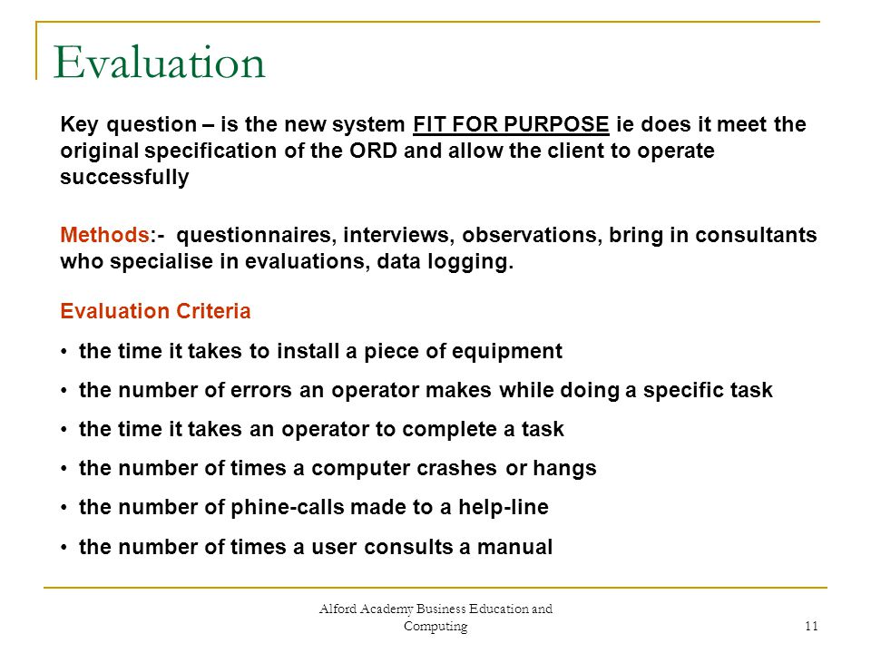 Alford Academy Business Education and Computing 11 Evaluation Key question – is the new system FIT FOR PURPOSE ie does it meet the original specification of the ORD and allow the client to operate successfully Methods:- questionnaires, interviews, observations, bring in consultants who specialise in evaluations, data logging.