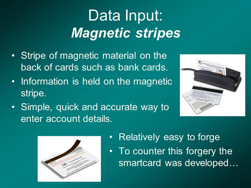 Data Input: Magnetic stripes Stripe of magnetic material on the back of cards such as bank cards.
