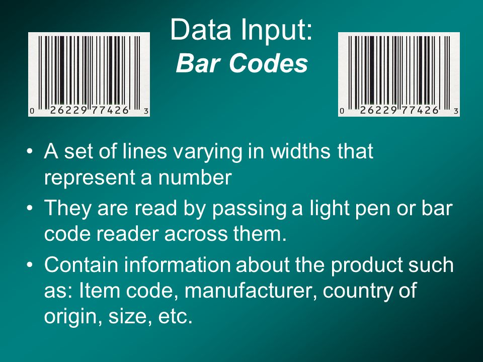 Data Input: Bar Codes A set of lines varying in widths that represent a number They are read by passing a light pen or bar code reader across them.