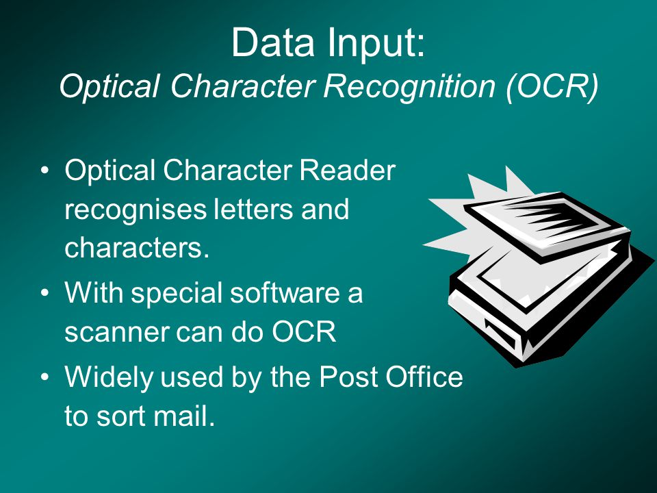 Data Input: Optical Character Recognition (OCR) Optical Character Reader recognises letters and characters.