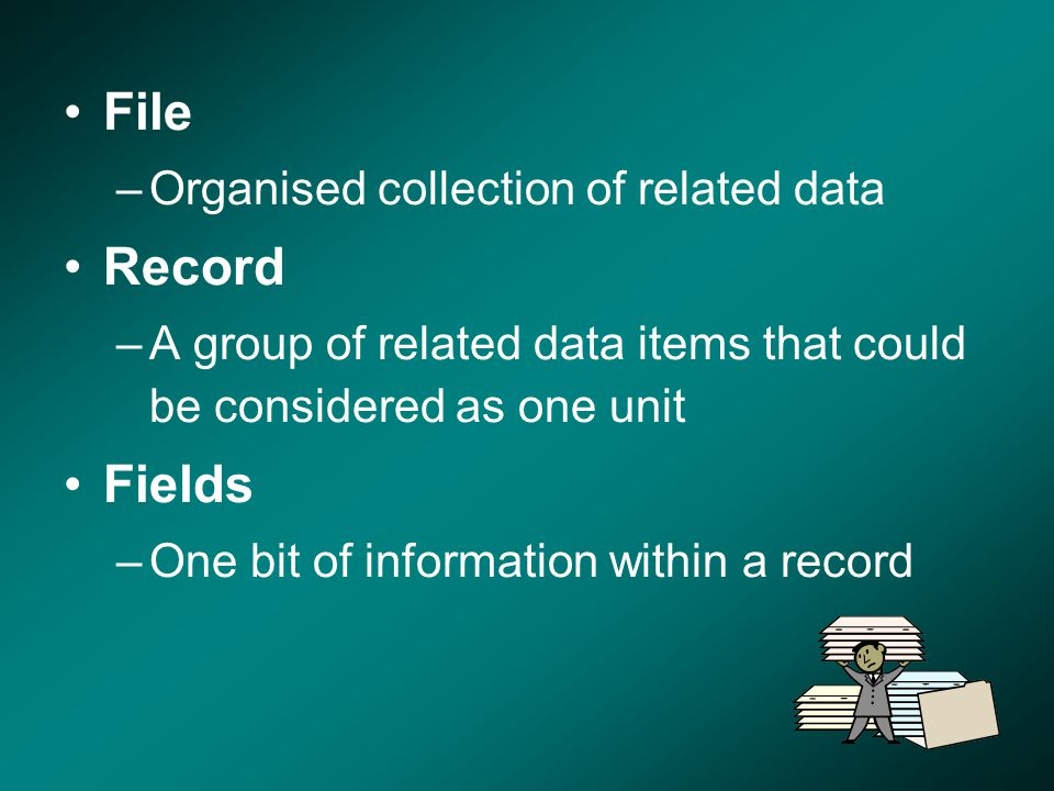 File –Organised collection of related data Record –A group of related data items that could be considered as one unit Fields –One bit of information w