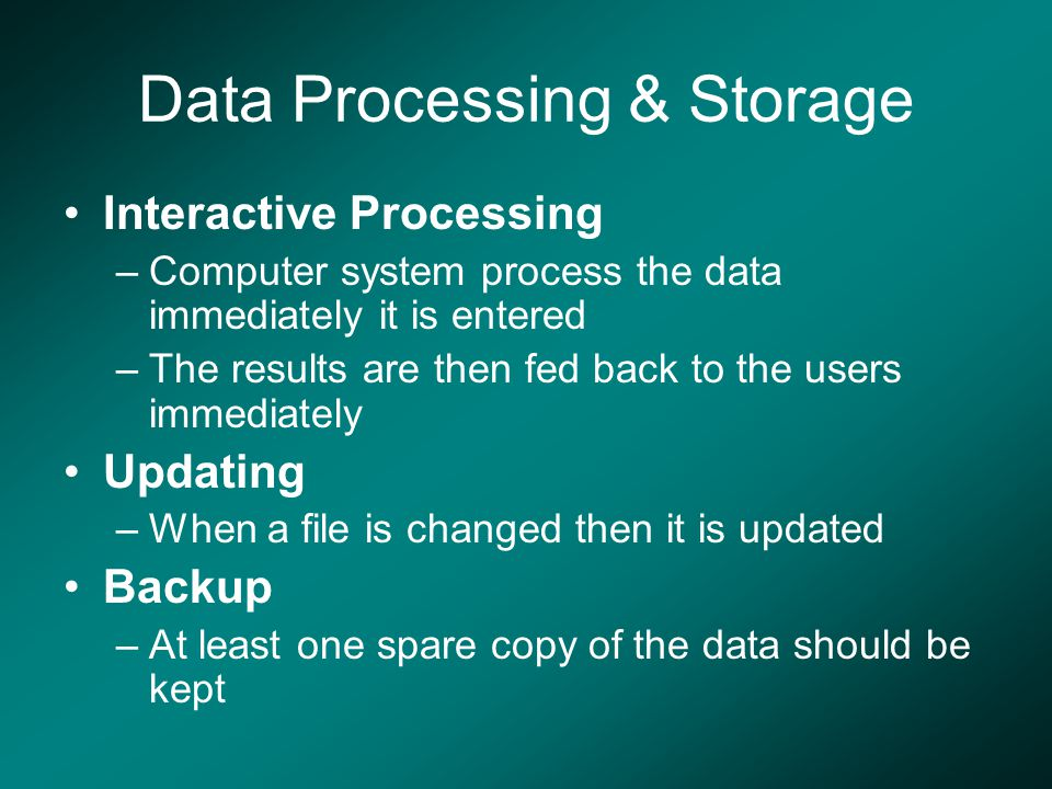 Data Processing & Storage Interactive Processing –Computer system process the data immediately it is entered –The results are then fed back to the use