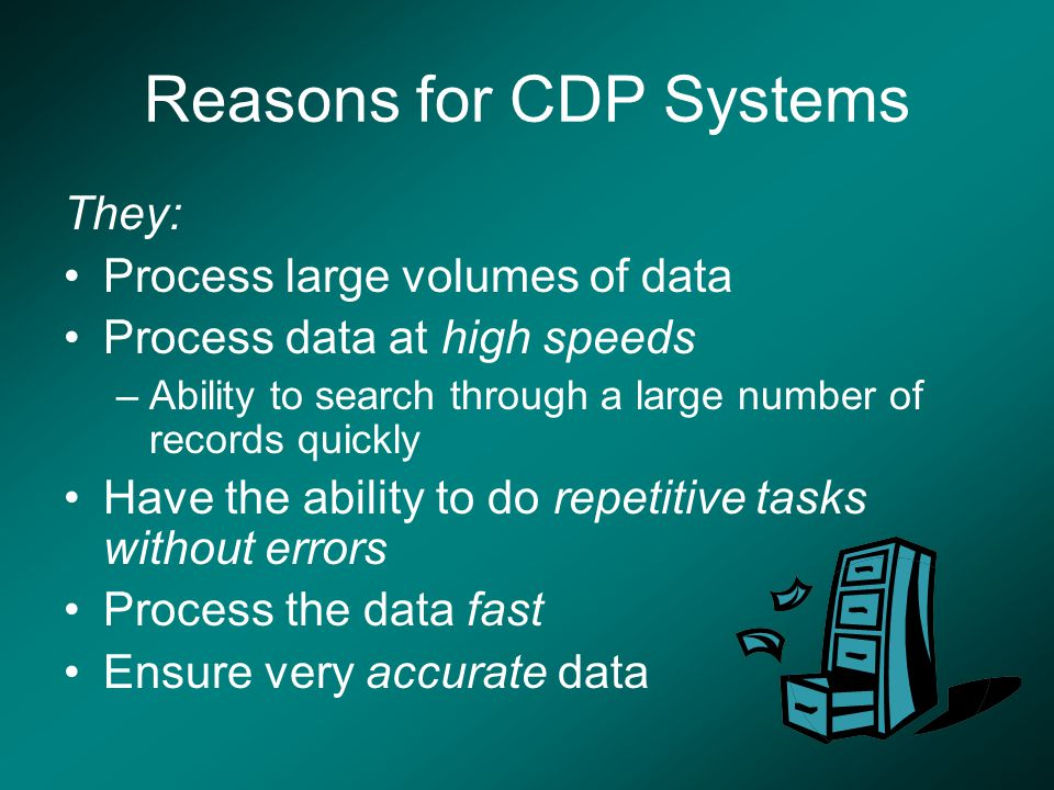 Reasons for CDP Systems They: Process large volumes of data Process data at high speeds –Ability to search through a large number of records quickly Have the ability to do repetitive tasks without errors Process the data fast Ensure very accurate data