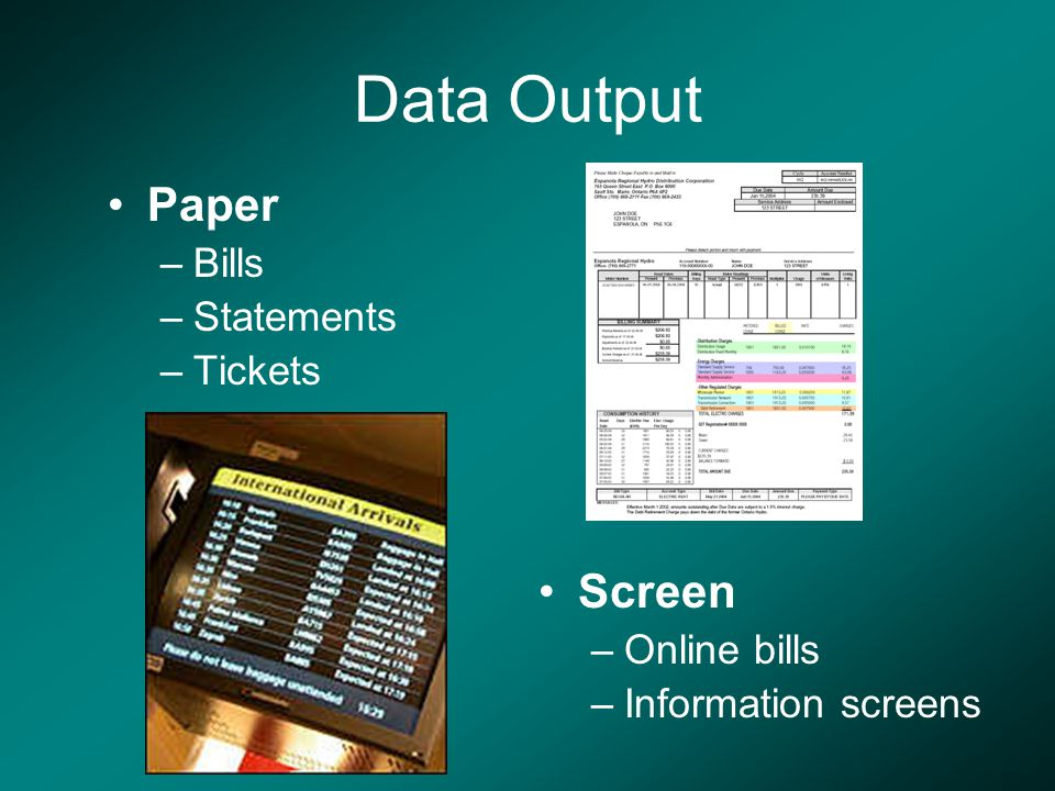 Data Output Paper –Bills –Statements –Tickets Screen –Online bills –Information screens