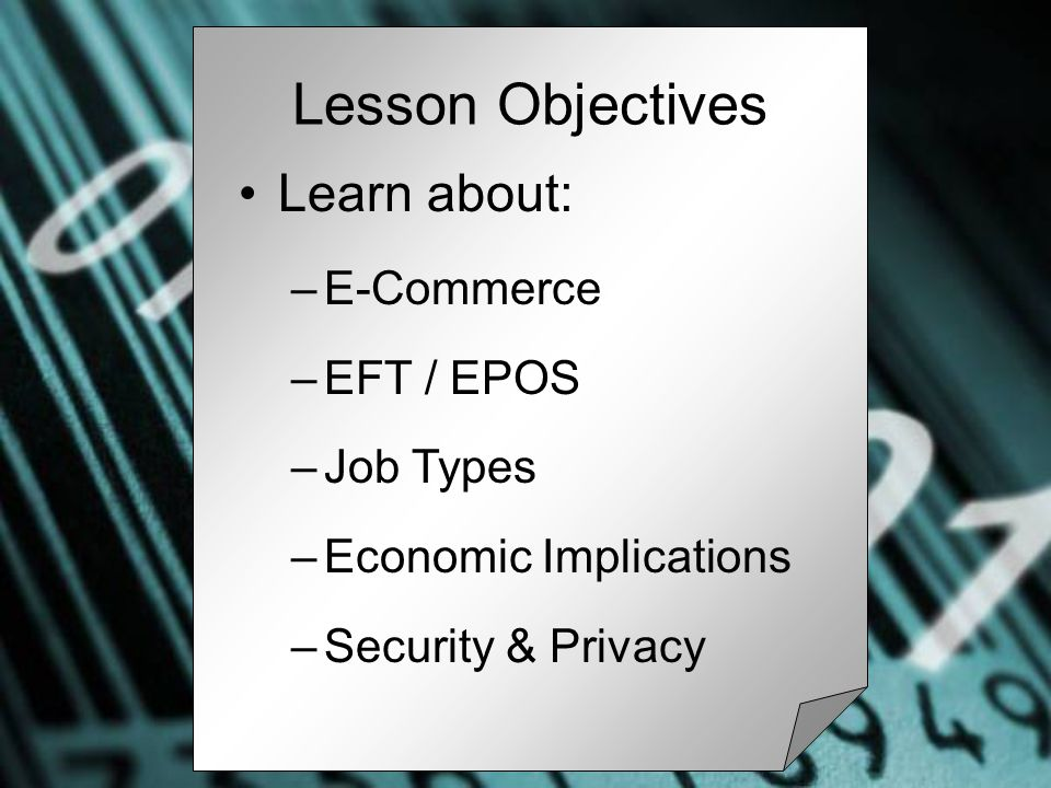 Learn about: –E-Commerce –EFT / EPOS –Job Types –Economic Implications –Security & Privacy Lesson Objectives