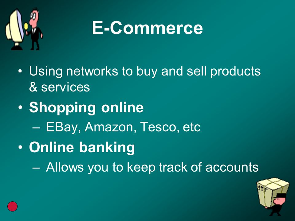 E-Commerce Using networks to buy and sell products & services Shopping online –EBay, Amazon, Tesco, etc Online banking –Allows you to keep track of ac