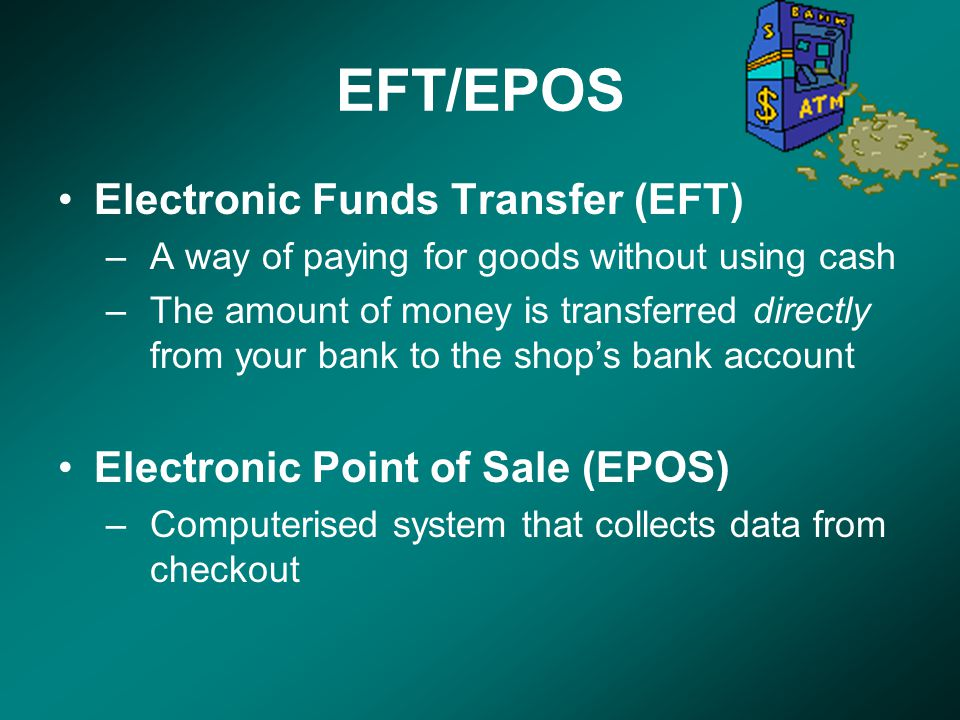 EFT/EPOS Electronic Funds Transfer (EFT) –A way of paying for goods without using cash –The amount of money is transferred directly from your bank to the shop's bank account Electronic Point of Sale (EPOS) –Computerised system that collects data from checkout
