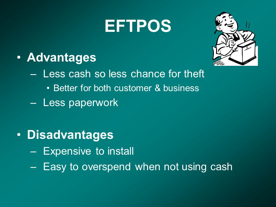 EFTPOS Advantages –Less cash so less chance for theft Better for both customer & business –Less paperwork Disadvantages –Expensive to install –Easy to