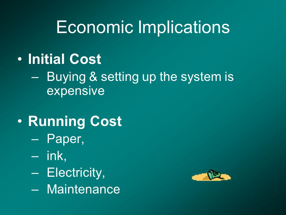 Economic Implications Initial Cost –Buying & setting up the system is expensive Running Cost –Paper, –ink, –Electricity, –Maintenance
