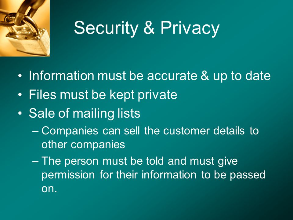 Security & Privacy Information must be accurate & up to date Files must be kept private Sale of mailing lists –Companies can sell the customer details to other companies –The person must be told and must give permission for their information to be passed on.