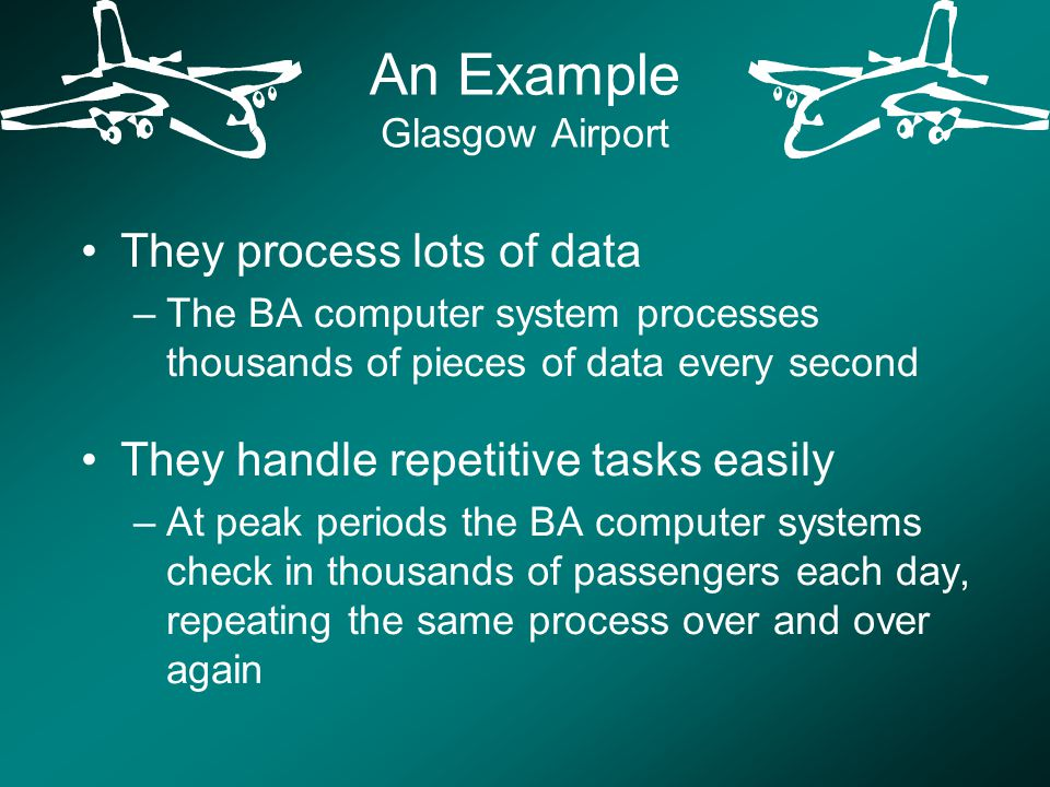 An Example Glasgow Airport They process lots of data –The BA computer system processes thousands of pieces of data every second They handle repetitive tasks easily –At peak periods the BA computer systems check in thousands of passengers each day, repeating the same process over and over again