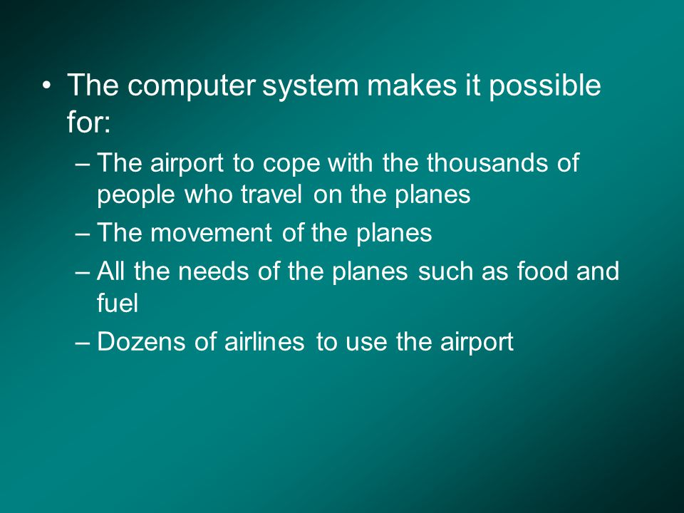 The computer system makes it possible for: –The airport to cope with the thousands of people who travel on the planes –The movement of the planes –All the needs of the planes such as food and fuel –Dozens of airlines to use the airport