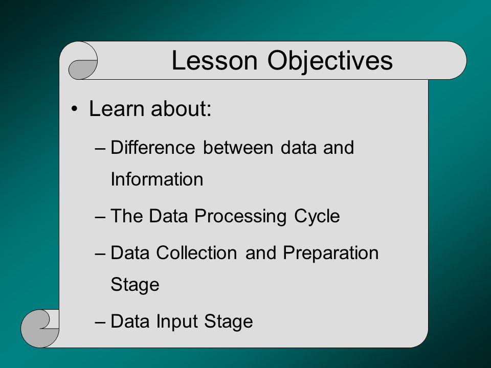 Lesson Objectives Learn about: –Difference between data and Information –The Data Processing Cycle –Data Collection and Preparation Stage –Data Input
