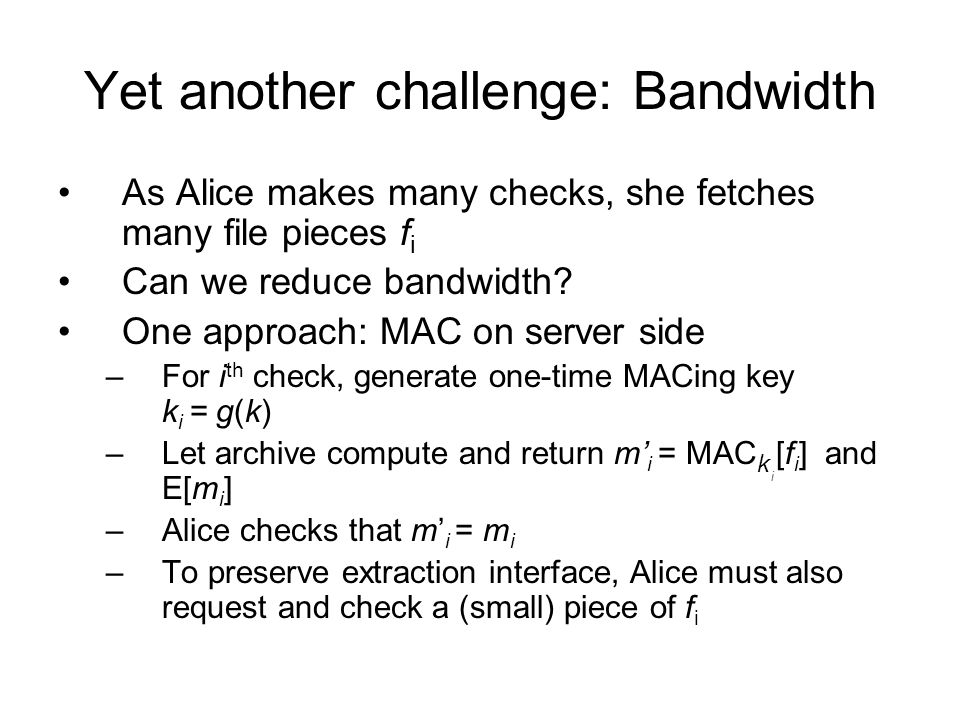 Yet another challenge: Bandwidth As Alice makes many checks, she fetches many file pieces f i Can we reduce bandwidth? One approach: MAC on server sid