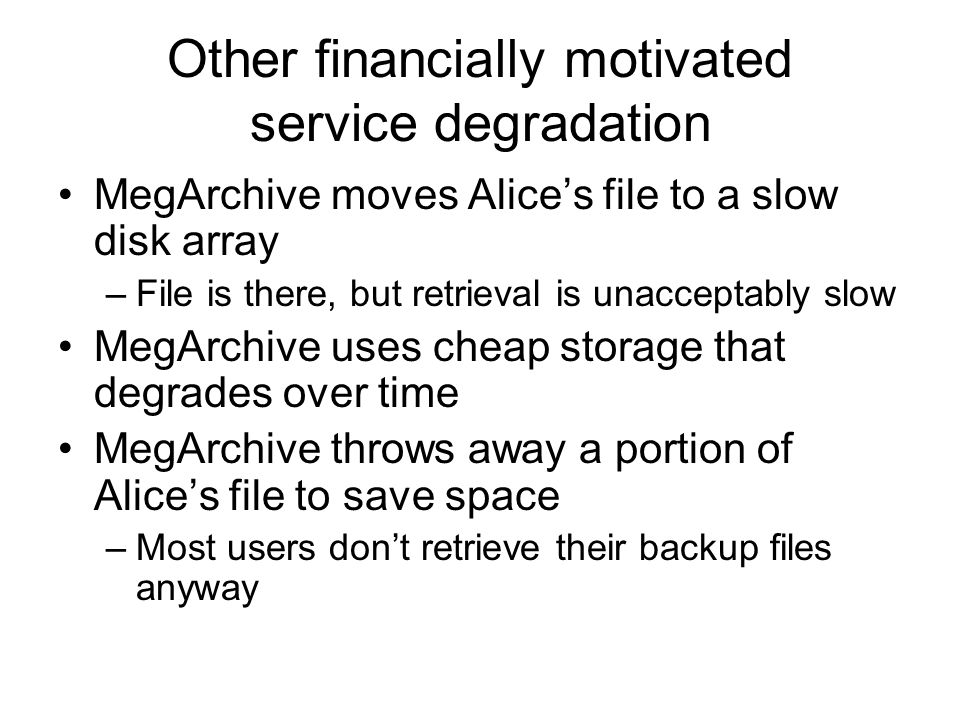 Other financially motivated service degradation MegArchive moves Alice's file to a slow disk array –File is there, but retrieval is unacceptably slow