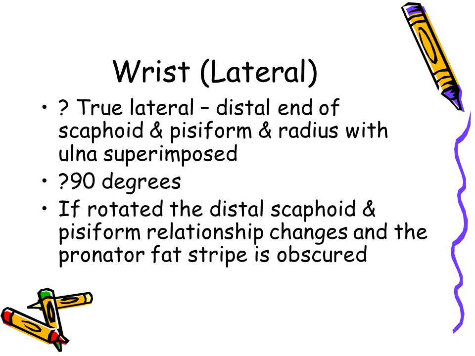 Wrist (Lateral) ? True lateral – distal end of scaphoid & pisiform & radius with ulna superimposed ?90 degrees If rotated the distal scaphoid & pisifo
